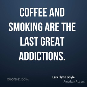 Coffee and smoking are the last great addictions.