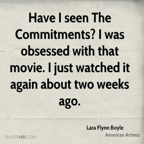 Lara Flynn Boyle - Have I seen The Commitments? I was obsessed with that movie. I just watched it again about two weeks ago.