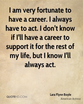 I am very fortunate to have a career. I always have to act. I don't know if I'll have a career to support it for the rest of my life, but I know I'll always act.