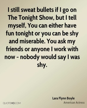 Lara Flynn Boyle - I still sweat bullets if I go on The Tonight Show, but I tell myself, You can either have fun tonight or you can be shy and miserable. You ask my friends or anyone I work with now - nobody would say I was shy.