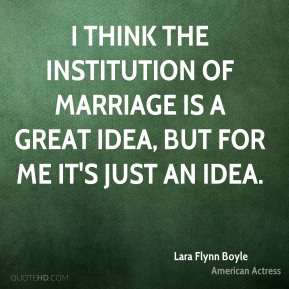 I think the institution of marriage is a great idea, but for me it's just an idea.