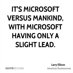 It's Microsoft versus mankind, with Microsoft having only a slight lead.