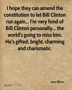 Larry Ellison  - I hope they can amend the constitution to let Bill Clinton run again... I'm very fond of Bill Clinton personally... the world's going to miss him. He's gifted, bright, charming and charismatic.