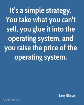 Larry Ellison  - It's a simple strategy. You take what you can't sell, you glue it into the operating system, and you raise the price of the operating system.