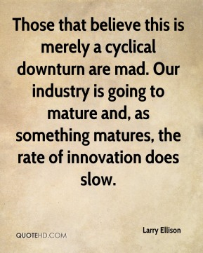 Larry Ellison  - Those that believe this is merely a cyclical downturn are mad. Our industry is going to mature and, as something matures, the rate of innovation does slow.
