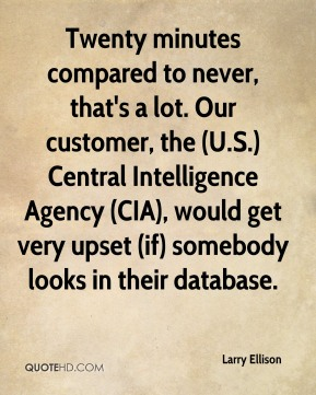 Larry Ellison  - Twenty minutes compared to never, that's a lot. Our customer, the (U.S.) Central Intelligence Agency (CIA), would get very upset (if) somebody looks in their database.