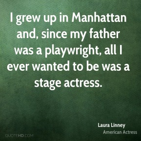 Laura Linney - I grew up in Manhattan and, since my father was a playwright, all I ever wanted to be was a stage actress.