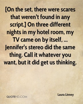 Laura Linney  - [On the set, there were scares that weren't found in any script.] On three different nights in my hotel room, my TV came on by itself, ... Jennifer's stereo did the same thing. Call it whatever you want, but it did get us thinking.