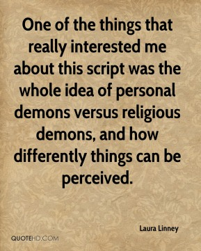 Laura Linney  - One of the things that really interested me about this script was the whole idea of personal demons versus religious demons, and how differently things can be perceived.
