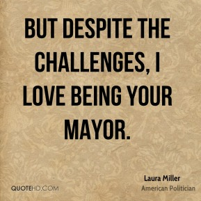 But despite the challenges, I love being your Mayor.