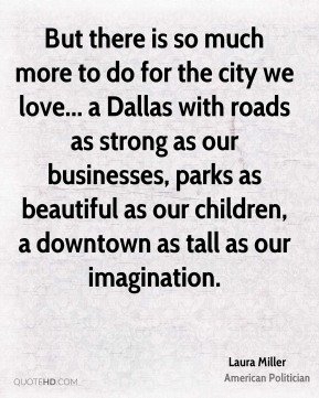 But there is so much more to do for the city we love... a Dallas with roads as strong as our businesses, parks as beautiful as our children, a downtown as tall as our imagination.