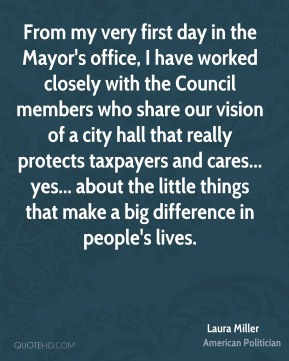 Laura Miller - From my very first day in the Mayor's office, I have worked closely with the Council members who share our vision of a city hall that really protects taxpayers and cares... yes... about the little things that make a big difference in people's lives.