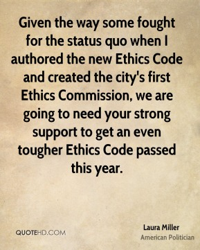 Laura Miller - Given the way some fought for the status quo when I authored the new Ethics Code and created the city's first Ethics Commission, we are going to need your strong support to get an even tougher Ethics Code passed this year.