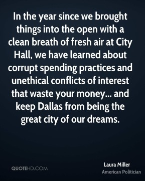 Laura Miller - In the year since we brought things into the open with a clean breath of fresh air at City Hall, we have learned about corrupt spending practices and unethical conflicts of interest that waste your money... and keep Dallas from being the great city of our dreams.