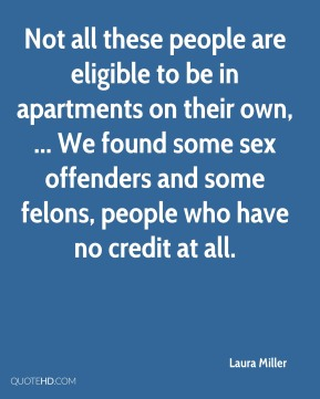 Laura Miller  - Not all these people are eligible to be in apartments on their own, ... We found some sex offenders and some felons, people who have no credit at all.