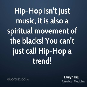 Lauryn Hill - Hip-Hop isn't just music, it is also a spiritual movement of the blacks! You can't just call Hip-Hop a trend!