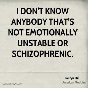 I don't know anybody that's not emotionally unstable or schizophrenic.