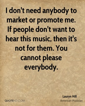I don't need anybody to market or promote me. If people don't want to hear this music, then it's not for them. You cannot please everybody.