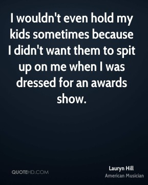 Lauryn Hill - I wouldn't even hold my kids sometimes because I didn't want them to spit up on me when I was dressed for an awards show.