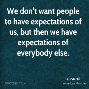 We don't want people to have expectations of us, but then we have expectations of everybody else.