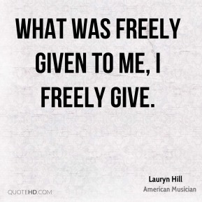 What was freely given to me, I freely give.