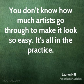 You don't know how much artists go through to make it look so easy. It's all in the practice.