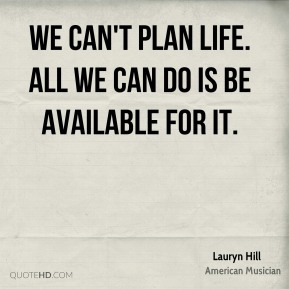 Lauryn Hill - We can't plan life. All we can do is be available for it.