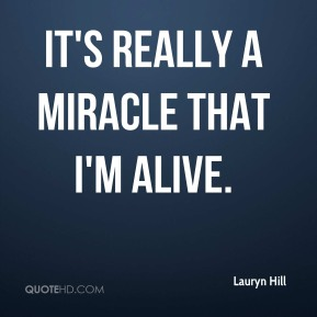 Lauryn Hill  - It's really a miracle that I'm alive.
