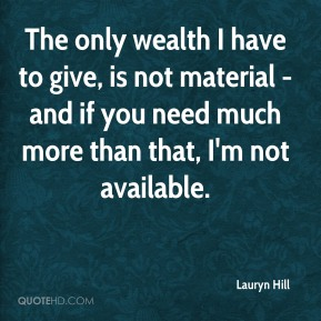 The only wealth I have to give, is not material - and if you need much more than that, I'm not available.