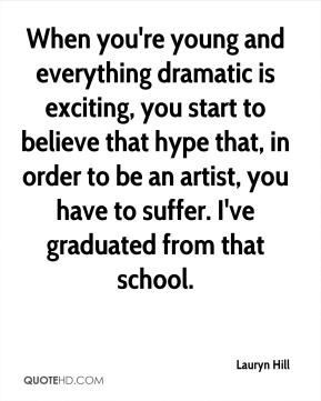 When you're young and everything dramatic is exciting, you start to believe that hype that, in order to be an artist, you have to suffer. I've graduated from that school.