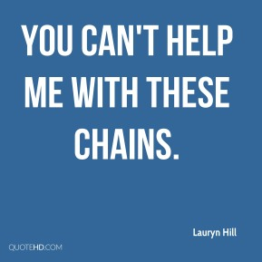 You can't help me with these chains.