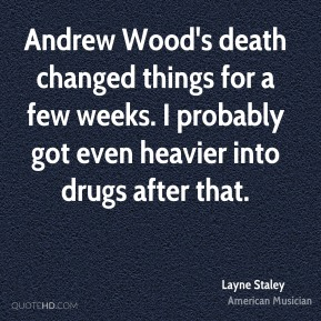 Layne Staley - Andrew Wood's death changed things for a few weeks. I probably got even heavier into drugs after that.