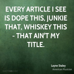 Layne Staley - Every article I see is dope this, junkie that, whiskey this - that ain't my title.