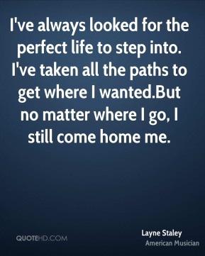 Layne Staley - I've always looked for the perfect life to step into. I've taken all the paths to get where I wanted.But no matter where I go, I still come home me.