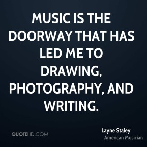 Layne Staley - Music is the doorway that has led me to drawing, photography, and writing.