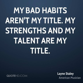 Layne Staley - My bad habits aren't my title. My strengths and my talent are my title.