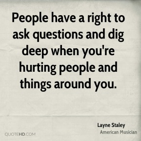 Layne Staley - People have a right to ask questions and dig deep when you're hurting people and things around you.