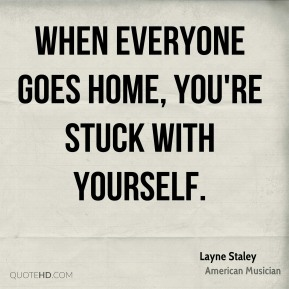 Layne Staley - When everyone goes home, you're stuck with yourself.