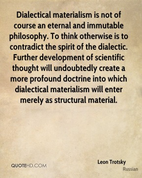 Dialectical materialism is not of course an eternal and immutable philosophy. To think otherwise is to contradict the spirit of the dialectic. Further development of scientific thought will undoubtedly create a more profound doctrine into which dialectical materialism will enter merely as structural material.