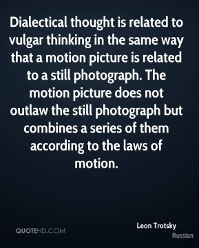 Dialectical thought is related to vulgar thinking in the same way that a motion picture is related to a still photograph. The motion picture does not outlaw the still photograph but combines a series of them according to the laws of motion.