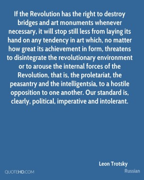 If the Revolution has the right to destroy bridges and art monuments whenever necessary, it will stop still less from laying its hand on any tendency in art which, no matter how great its achievement in form, threatens to disintegrate the revolutionary environment or to arouse the internal forces of the Revolution, that is, the proletariat, the peasantry and the intelligentsia, to a hostile opposition to one another. Our standard is, clearly, political, imperative and intolerant.