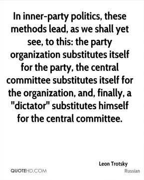 In inner-party politics, these methods lead, as we shall yet see, to this: the party organization substitutes itself for the party, the central committee substitutes itself for the organization, and, finally, a ''dictator'' substitutes himself for the central committee.