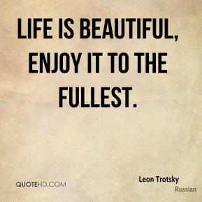 Leon Trotsky  - life is beautiful, enjoy it to the fullest.