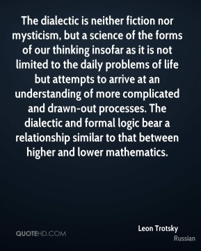 Leon Trotsky  - The dialectic is neither fiction nor mysticism, but a science of the forms of our thinking insofar as it is not limited to the daily problems of life but attempts to arrive at an understanding of more complicated and drawn-out processes. The dialectic and formal logic bear a relationship similar to that between higher and lower mathematics.