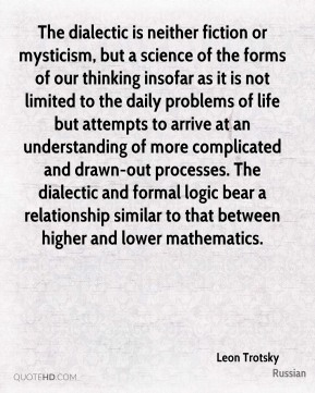 Leon Trotsky  - The dialectic is neither fiction or mysticism, but a science of the forms of our thinking insofar as it is not limited to the daily problems of life but attempts to arrive at an understanding of more complicated and drawn-out processes. The dialectic and formal logic bear a relationship similar to that between higher and lower mathematics.