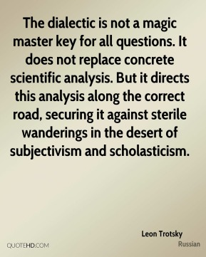Leon Trotsky  - The dialectic is not a magic master key for all questions. It does not replace concrete scientific analysis. But it directs this analysis along the correct road, securing it against sterile wanderings in the desert of subjectivism and scholasticism.