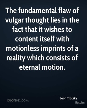 The fundamental flaw of vulgar thought lies in the fact that it wishes to content itself with motionless imprints of a reality which consists of eternal motion.