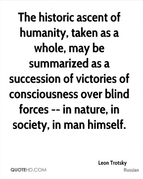 Leon Trotsky  - The historic ascent of humanity, taken as a whole, may be summarized as a succession of victories of consciousness over blind forces -- in nature, in society, in man himself.
