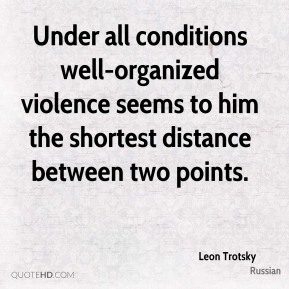 Under all conditions well-organized violence seems to him the shortest distance between two points.