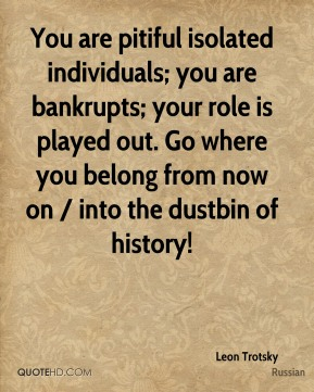 You are pitiful isolated individuals; you are bankrupts; your role is played out. Go where you belong from now on / into the dustbin of history!